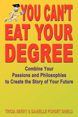 You Can't Eat Your Degree - Combine Your Passions and Philosophies to Create the Story of Your Future Tricia Berry and Danielle Forget Shield