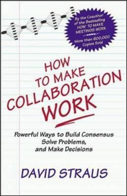 How to Make Collaboration Work: Powerful Ways to Build Consensus, Solve Problems, and Make Decisions David Straus, Thomas C. Layton