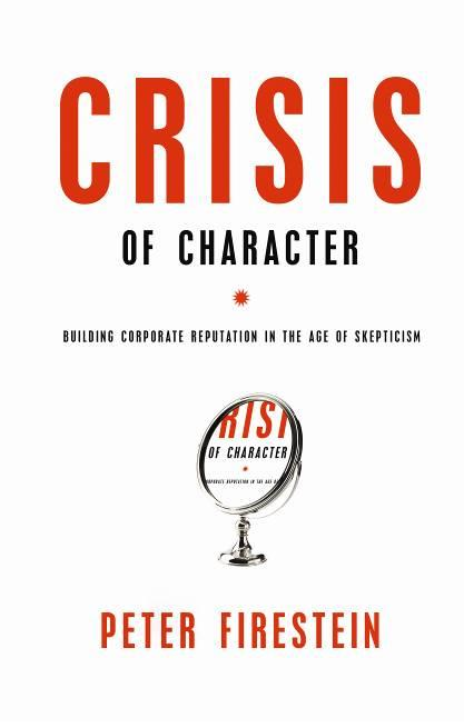 Crisis of Character: Building Corporate Reputation in the Age of Skepticism Peter Firestein