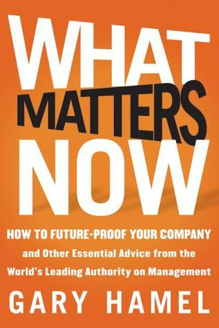 What Matters Now: How to Win in a World of Relentless Change, Ferocious Competition, and Unstoppable Innovation  Gary Hamel