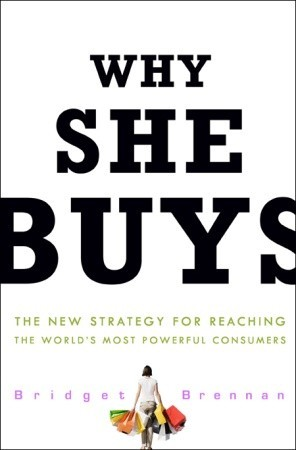 Why She Buys: The New Strategy for Reaching the World's Most Powerful Consumers Bridget Brennan