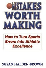 Mistakes Worth Making: How to Turn Sports Errors Into Athletic Excellence  Susan Halden-Brown
