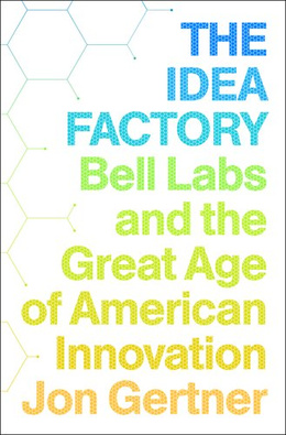 The Idea Factory: Bell Labs and the Great Age of American Innovation Jon Gertner