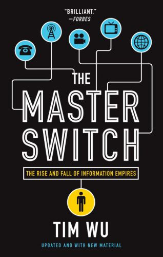 The Master Switch: The Rise and Fall of Information Empires Tim Wu