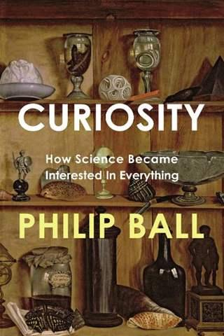 Curiosity: How Science Became Interested in Everything  Philip Ball