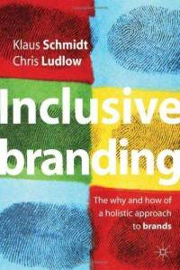 Inclusive Branding: The Why and How of a Holistic Approach to Branding Klaus Schmidt, Chris Ludlow
