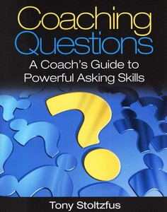 Coaching Questions: A Coach's Guide to Powerful Asking Skills Tony Stoltzfus