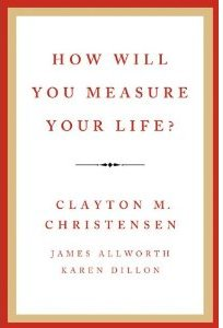 How Will You Measure Your Life? Clayton M. Christensen