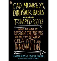 CAD Monkeys, Dinosaur Babies, and T-Shaped People: Inside the World of Design Thinking and How It Can Spark Creativity and Innovation Warren Berger