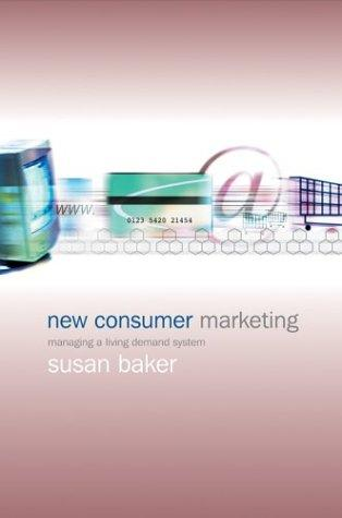 New Consumer Marketing: Managing a Living Demand System   Susan Baker