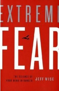 Extreme Fear: The Science of Your Mind in Danger Jeff Wise