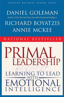 Primal Leadership: Learning to Lead with Emotional Intelligence Daniel Goleman, Richard Boyatzis, Annie McKee