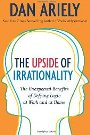 The Upside of Irrationality: The Unexpected Benefits of Defying Logic at Work and at Home Dan Ariely