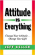 Attitude Is Everything: Change Your Attitude... Change Your Life! Jeff Keller