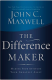 The Difference Maker: Making Your Attitude Your Greatest Asset John C. Maxwell