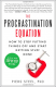 The Procrastination Equation: How to Stop Putting Things Off and Start Getting Stuff Done Piers Steel