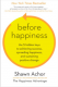 Before Happiness: The 5 Hidden Keys to Achieving Success, Spreading Happiness, and Sustaining Positive Change Shawn Achor